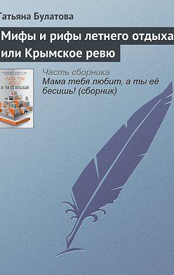 Татьяна Булатова - Мифы и рифы летнего отдыха, или Крымское ревю