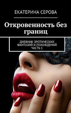 Екатерина Серова - Откровенность без границ. Дневник эротических фантазий ипохождений. Часть 1