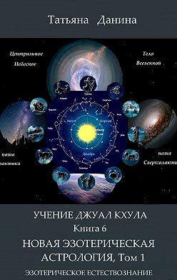 Татьяна Данина - Новая Эзотерическая Астрология. Том 1