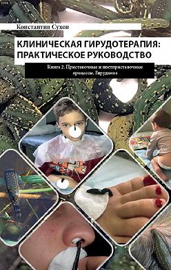 Константин Сухов - Клиническая гирудотерапия: практическое руководство. Книга 2 Приставочные и постприставочные процессы. Гирудиноз