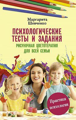 Маргарита Шевченко - Психологические тесты и задания. Рисуночная цветотерапия для всей семьи