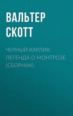 Вальтер Скотт - Черный Карлик. Легенда о Монтрозе (сборник)