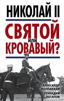Александр Колпакиди - Николай II. Святой или кровавый?
