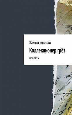 Елена Асеева - Коллекционергрёз. Повесть