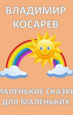 Владимир Косарев - Маленькие сказки для маленьких