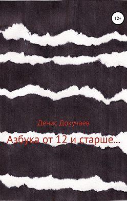 Денис Докучаев - Азбука от 12 и старше…