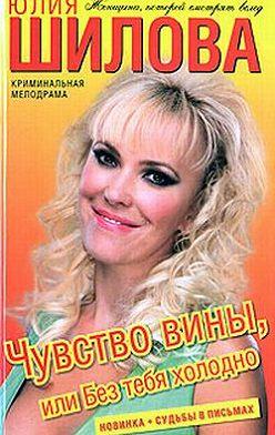 Юлия Шилова - Чувство вины, или Без тебя холодно
