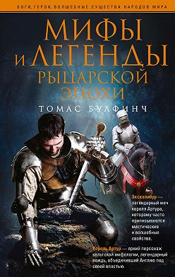 Томас Булфинч - Мифы и легенды рыцарской эпохи