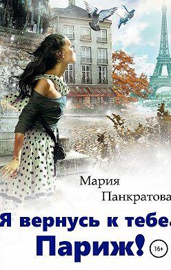 Мария Панкратова - Я вернусь к тебе, Париж!