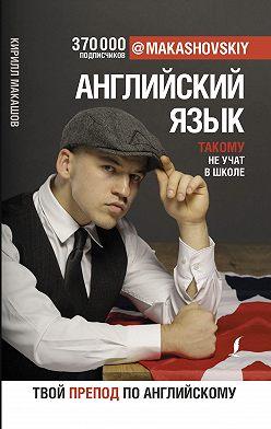 Кирилл Макашов - Английский язык. Такому не учат в школе