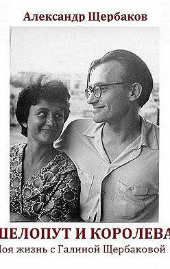 Александр Щербаков - Шелопут и Королева. Моя жизнь с Галиной Щербаковой