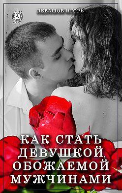 Игорь Левашов - Как стать девушкой, обожаемой мужчинами