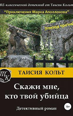 Таисия Кольт - Скажи мне, кто твой убийца