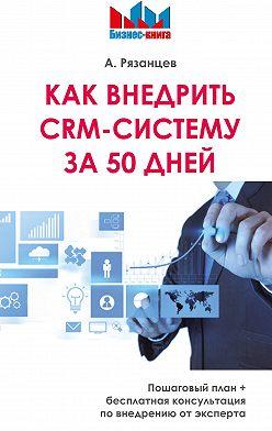 Алексей Рязанцев - Как внедрить CRM-систему за 50 дней
