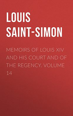 Louis Saint-Simon - Memoirs of Louis XIV and His Court and of the Regency. Volume 14