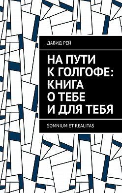 Давид Рей - Напути кГолгофе: Книга отебе идлятебя. Somnium et realitas