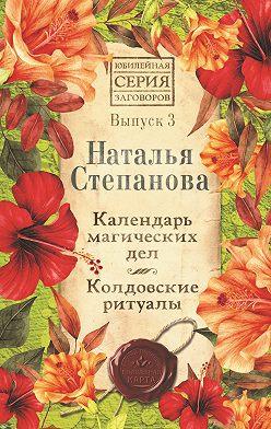 Наталья Степанова - Календарь магических дел. Колдовские ритуалы