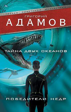 Григорий Адамов - Тайна двух океанов. Победители недр (сборник)