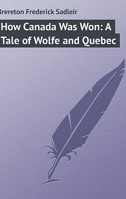 Frederick Brereton - How Canada Was Won: A Tale of Wolfe and Quebec