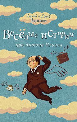 Сергей и Дина Волсини - Веселые истории про Антона Ильича (сборник)