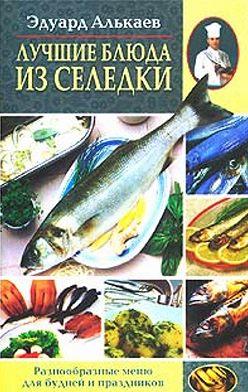Эдуард Алькаев - Лучшие блюда из селедки. Разнообразные меню для будней и праздников