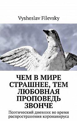 Vysheslav Filevsky - Чем вмире страшнее, тем любовная проповедь звонче. Поэтический дневник вовремя распространения коронавируса