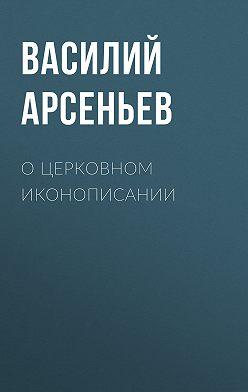 Василий Арсеньев - О церковном иконописании