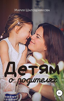 Мария Шапошникова - Детям о родителях