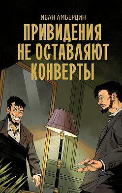 Иван Амбердин - Привидения не оставляют конверты