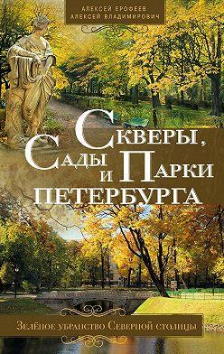 Алексей Ерофеев - Скверы, сады и парки Петербурга. Зелёное убранство Северной столицы