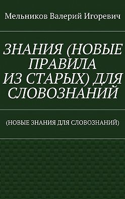 Валерий Мельников - ЗНАНИЯ (НОВЫЕ ПРАВИЛА ИЗСТАРЫХ) ДЛЯ СЛОВОЗНАНИЙ. (НОВЫЕ ЗНАНИЯ ДЛЯ СЛОВОЗНАНИЙ)