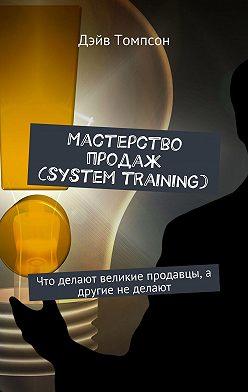 Дэйв Томпсон - Мастерство продаж (system training). Что делают великие продавцы, а другие не делают