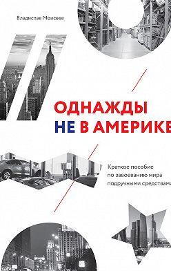 Владислав Моисеев - Однажды не в Америке: краткое пособие по завоеванию мира подручными средствами