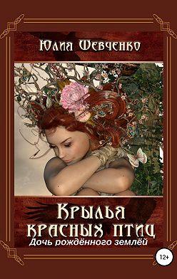 Юлия Шевченко - Крылья красных птиц 3. Дочь Рождённого Землёй