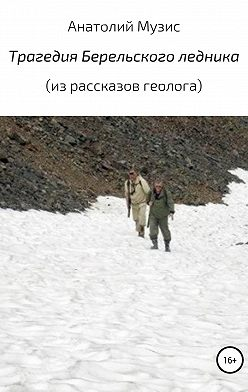 Анатолий Музис - Трагедия Берельского ледника (из рассказов геолога)