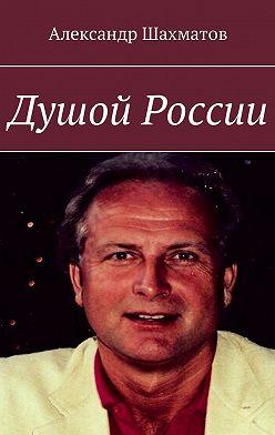 Александр Шахматов - Душой России