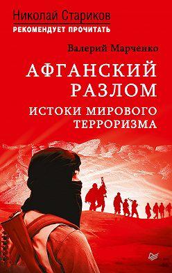 Валерий Марченко - Афганский разлом. Истоки мирового терроризма