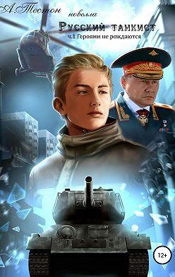 Алексей Тестон - Русский танкист. Часть 1. Героями не рождаются