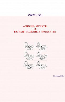 Хлынова Фёдоровна - Овощи и фрукты – полезные продукты. Раскраска