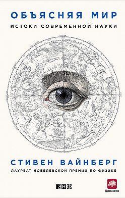 Стивен Вайнберг - Объясняя мир