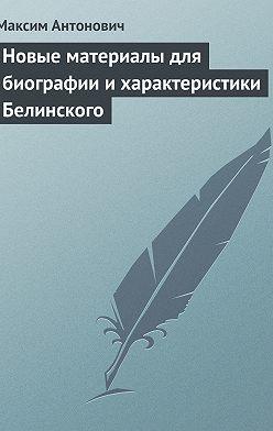 Максим Антонович - Новые материалы для биографии и характеристики Белинского