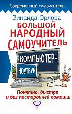 Зинаида Орлова - Большой народный самоучитель. Компьютер + ноутбук. Понятно, быстро и без посторонней помощи!