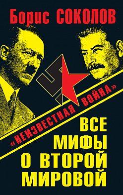 Борис Соколов - Все мифы о Второй мировой. «Неизвестная война»