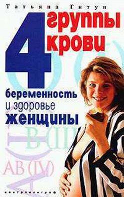 Татьяна Гитун - 4 группы крови. Беременность и здоровье женщины