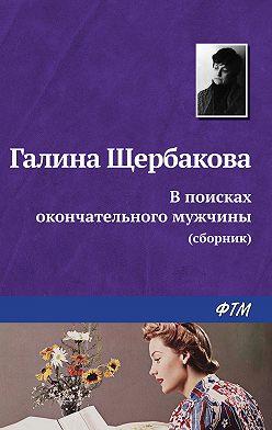 Галина Щербакова - В поисках окончательного мужчины (сборник)