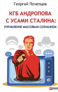 Георгий Почепцов - КГБ Андропова с усами Сталина: управление массовым сознанием