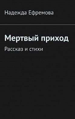Надежда Ефремова - Мертвый приход. Рассказ и стихи