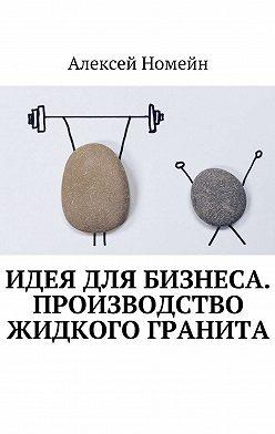 Алексей Номейн - Идея для бизнеса. Производство жидкого гранита