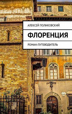 Алексей Поликовский - Флоренция. Роман-путеводитель