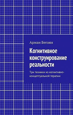 Арман Бегоян - Когнитивное конструирование реальности. Три техники из когнитивно-концептуальной терапии